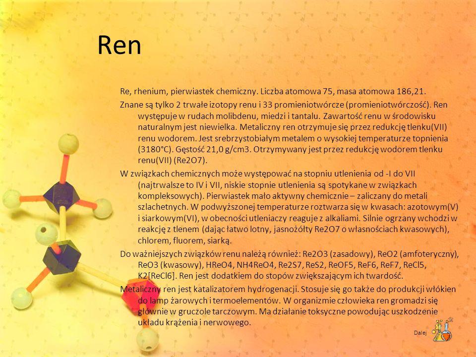 Ren Re, rhenium, pierwiastek chemiczny. Liczba atomowa 75, masa atomowa 186,21. Znane są tylko 2 trwałe izotopy renu i 33 promieniotwórcze (promieniot