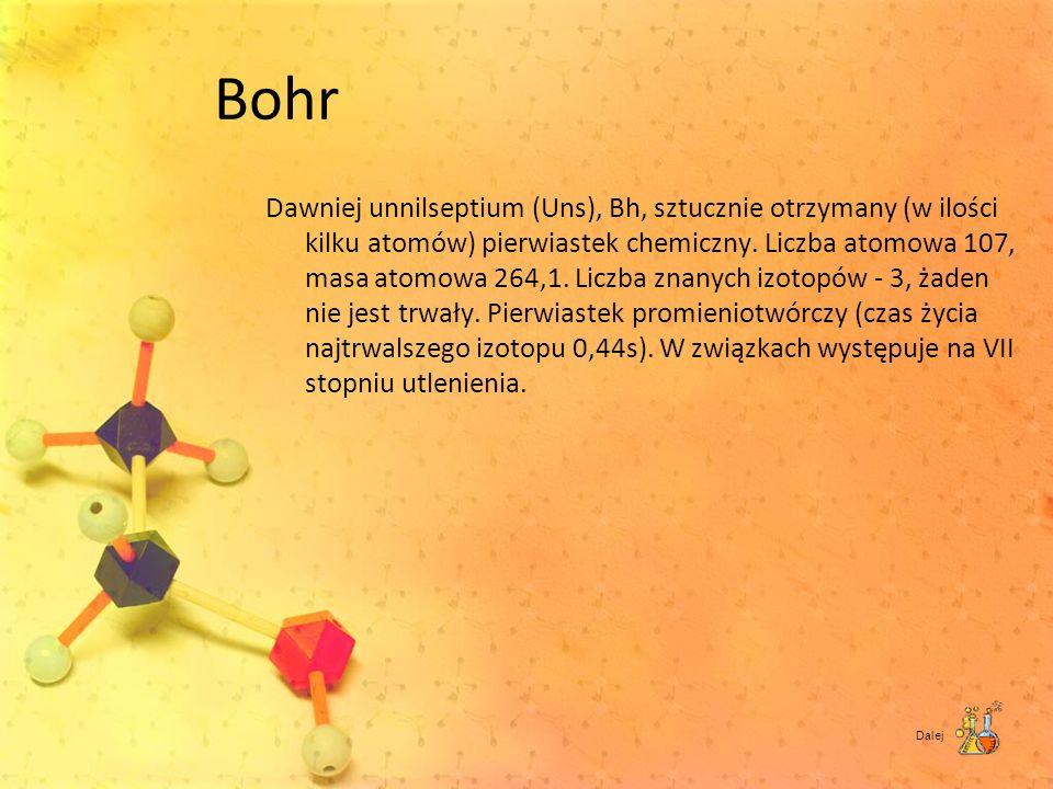 Bohr Dawniej unnilseptium (Uns), Bh, sztucznie otrzymany (w ilości kilku atomów) pierwiastek chemiczny. Liczba atomowa 107, masa atomowa 264,1. Liczba
