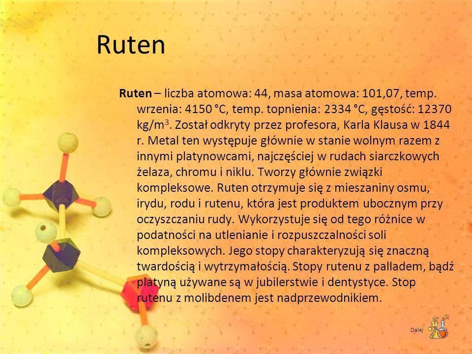 Ruten Ruten – liczba atomowa: 44, masa atomowa: 101,07, temp. wrzenia: 4150 °C, temp. topnienia: 2334 °C, gęstość: 12370 kg/m 3. Został odkryty przez