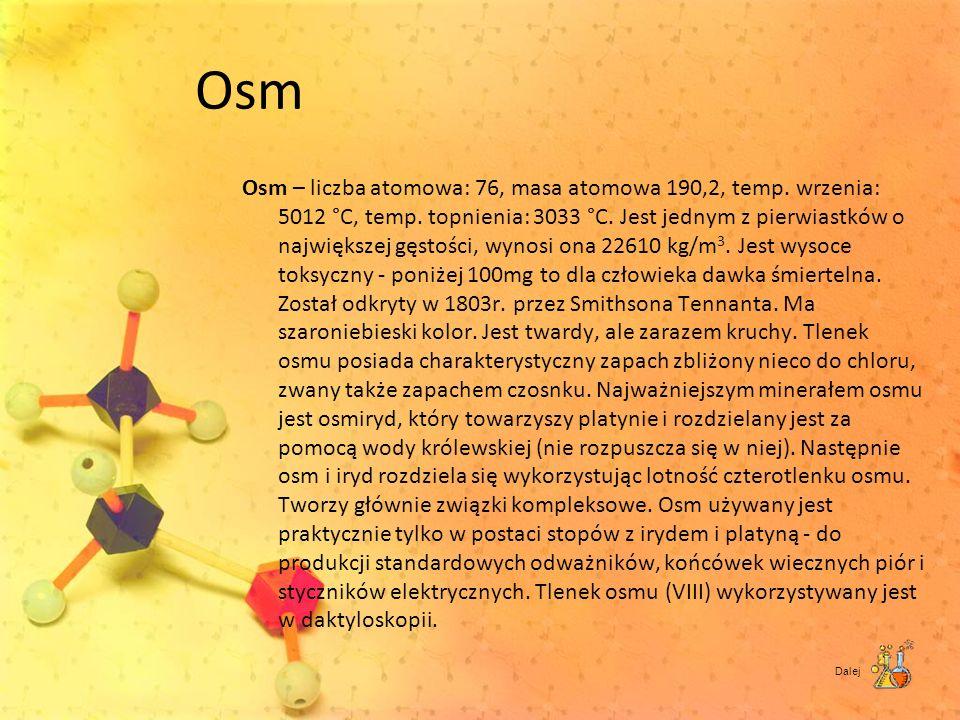 Osm Osm – liczba atomowa: 76, masa atomowa 190,2, temp. wrzenia: 5012 °C, temp. topnienia: 3033 °C. Jest jednym z pierwiastków o największej gęstości,
