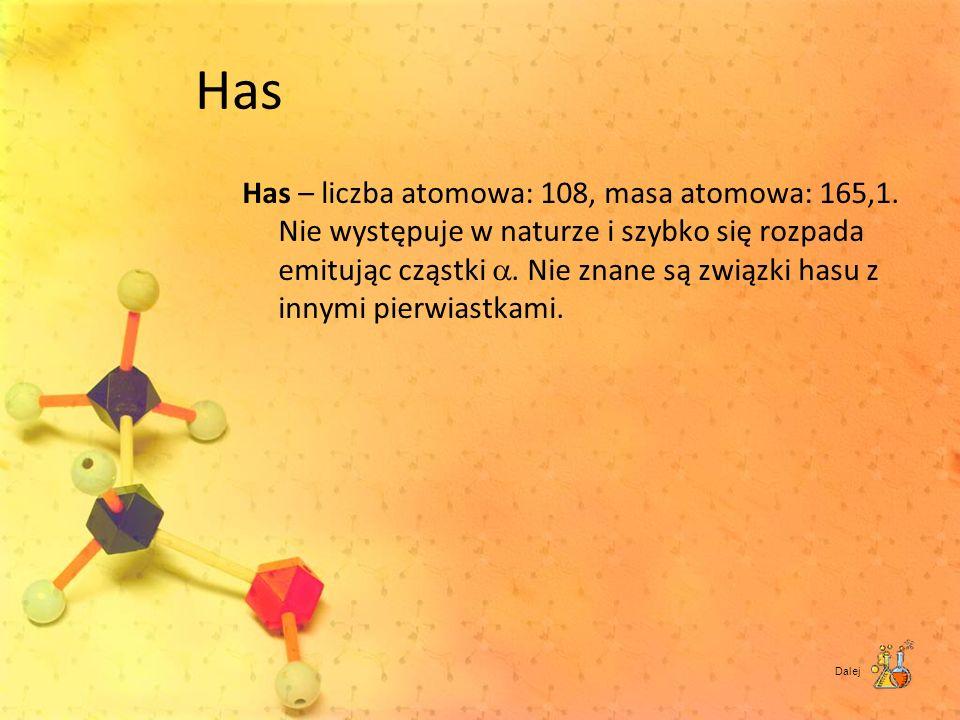 Has Has – liczba atomowa: 108, masa atomowa: 165,1. Nie występuje w naturze i szybko się rozpada emitując cząstki. Nie znane są związki hasu z innymi
