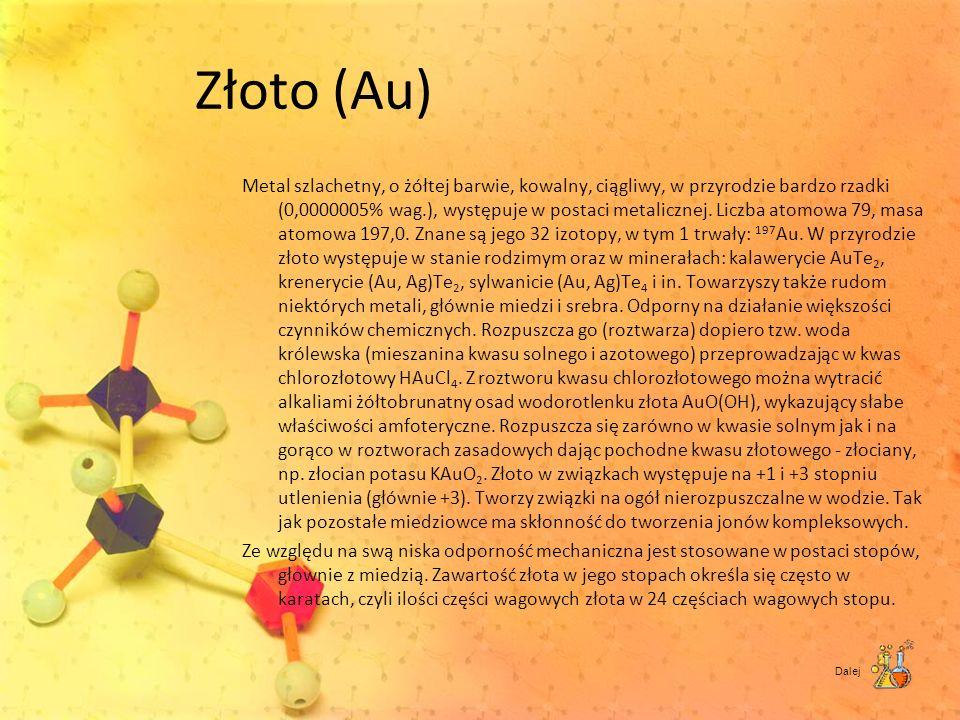 Złoto (Au) Metal szlachetny, o żółtej barwie, kowalny, ciągliwy, w przyrodzie bardzo rzadki (0,0000005% wag.), występuje w postaci metalicznej. Liczba