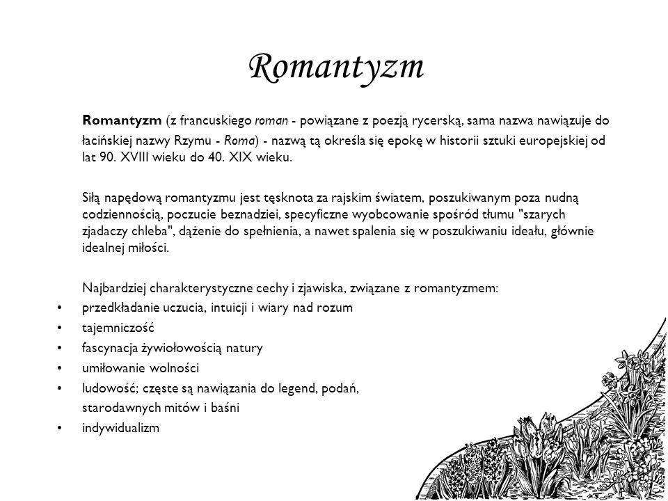 Romantyzm Romantyzm (z francuskiego roman - powiązane z poezją rycerską, sama nazwa nawiązuje do łacińskiej nazwy Rzymu - Roma) - nazwą tą określa się