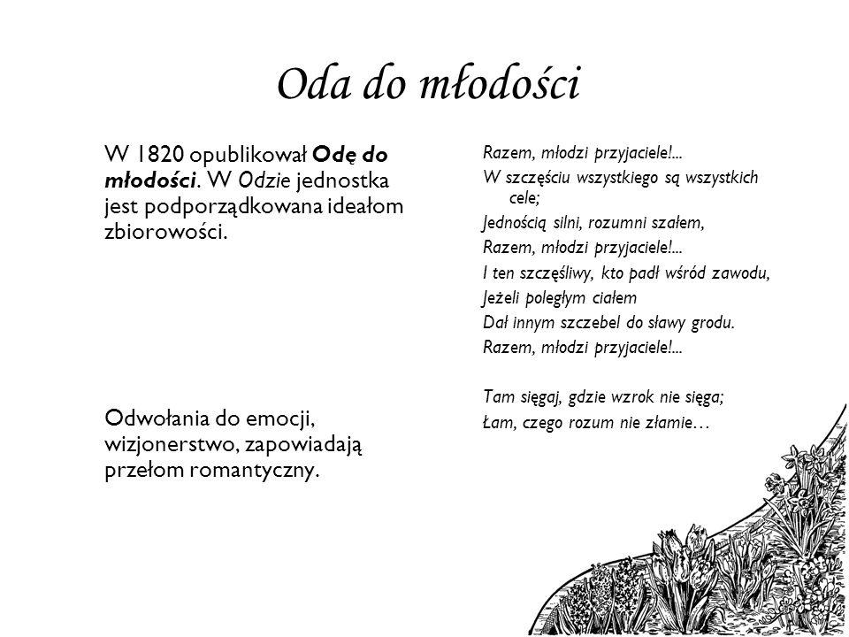 Oda do młodości W 1820 opublikował Odę do młodości. W Odzie jednostka jest podporządkowana ideałom zbiorowości. Odwołania do emocji, wizjonerstwo, zap