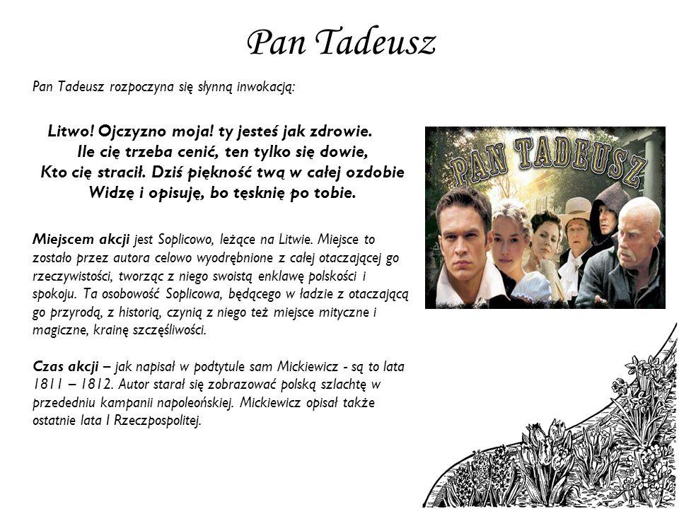 Pan Tadeusz Pan Tadeusz rozpoczyna się słynną inwokacją: Litwo! Ojczyzno moja! ty jesteś jak zdrowie. Ile cię trzeba cenić, ten tylko się dowie, Kto c