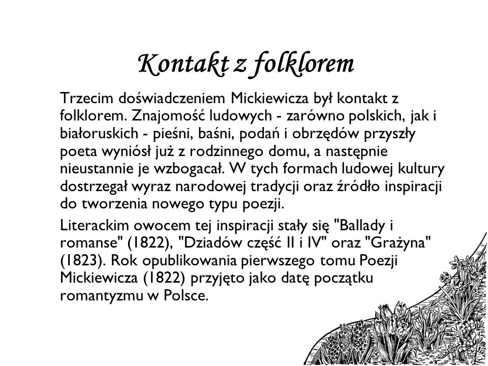 Kontakt z folklorem Trzecim doświadczeniem Mickiewicza był kontakt z folklorem. Znajomość ludowych - zarówno polskich, jak i białoruskich - pieśni, ba