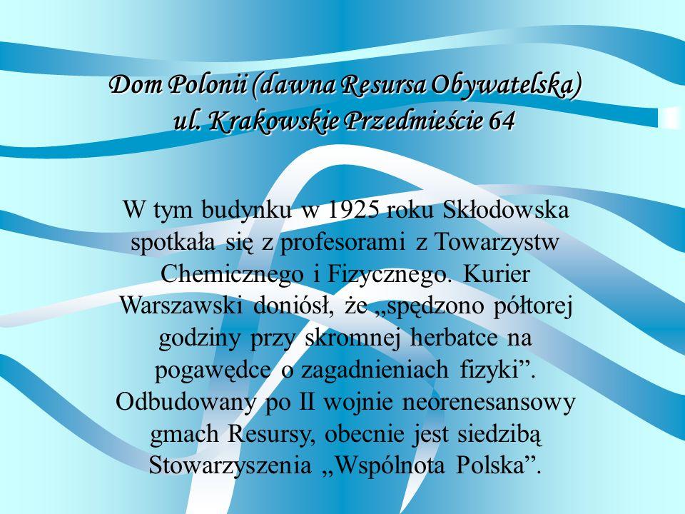 Dom Polonii (dawna Resursa Obywatelska) ul. Krakowskie Przedmieście 64 W tym budynku w 1925 roku Skłodowska spotkała się z profesorami z Towarzystw Ch