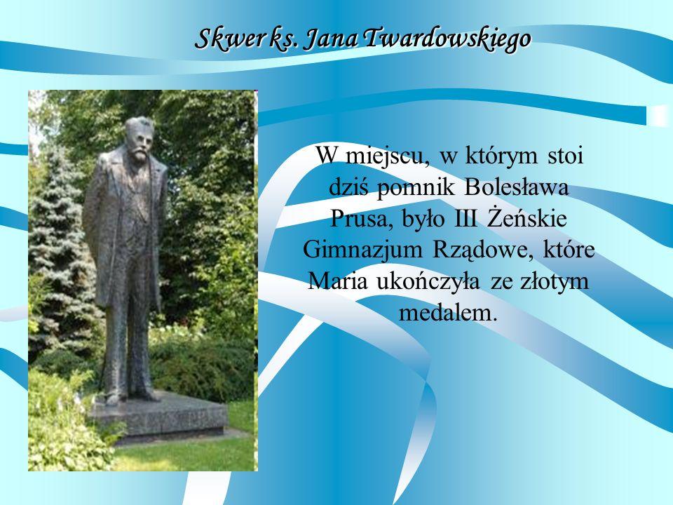 Skwer ks. Jana Twardowskiego W miejscu, w którym stoi dziś pomnik Bolesława Prusa, było III Żeńskie Gimnazjum Rządowe, które Maria ukończyła ze złotym