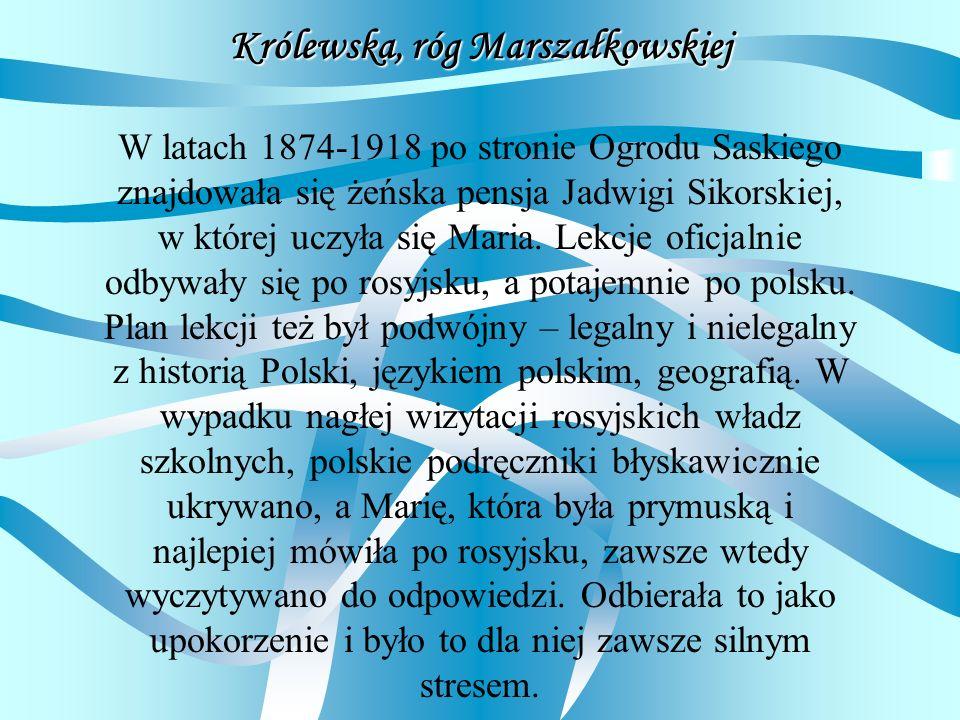 Królewska, róg Marszałkowskiej W latach 1874-1918 po stronie Ogrodu Saskiego znajdowała się żeńska pensja Jadwigi Sikorskiej, w której uczyła się Mari