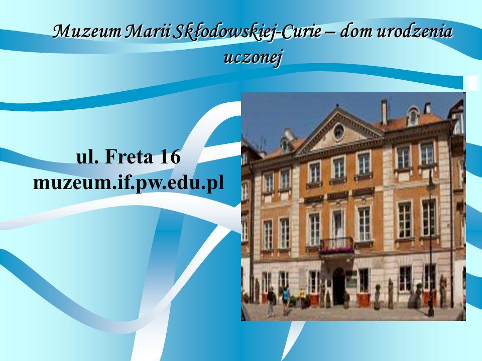 Muzeum Marii Skłodowskiej-Curie – dom urodzenia uczonej ul. Freta 16 muzeum.if.pw.edu.pl