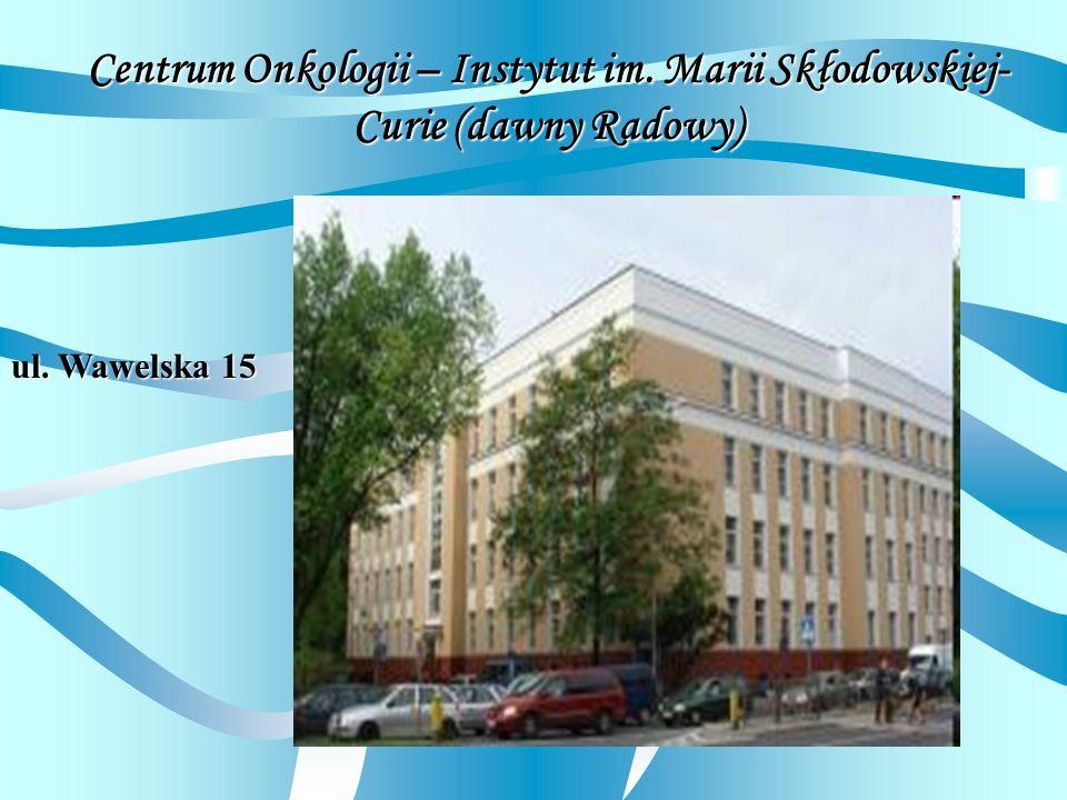 Centrum Onkologii – Instytut im. Marii Skłodowskiej- Curie (dawny Radowy) ul. Wawelska 15