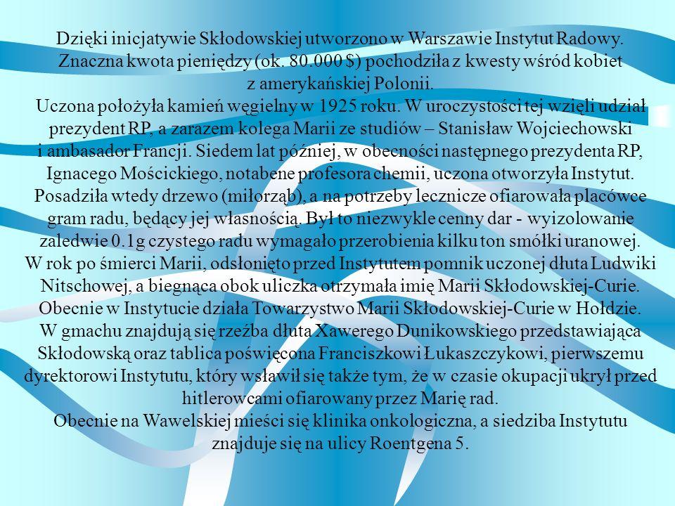 Dzięki inicjatywie Skłodowskiej utworzono w Warszawie Instytut Radowy. Znaczna kwota pieniędzy (ok. 80.000 $) pochodziła z kwesty wśród kobiet z amery