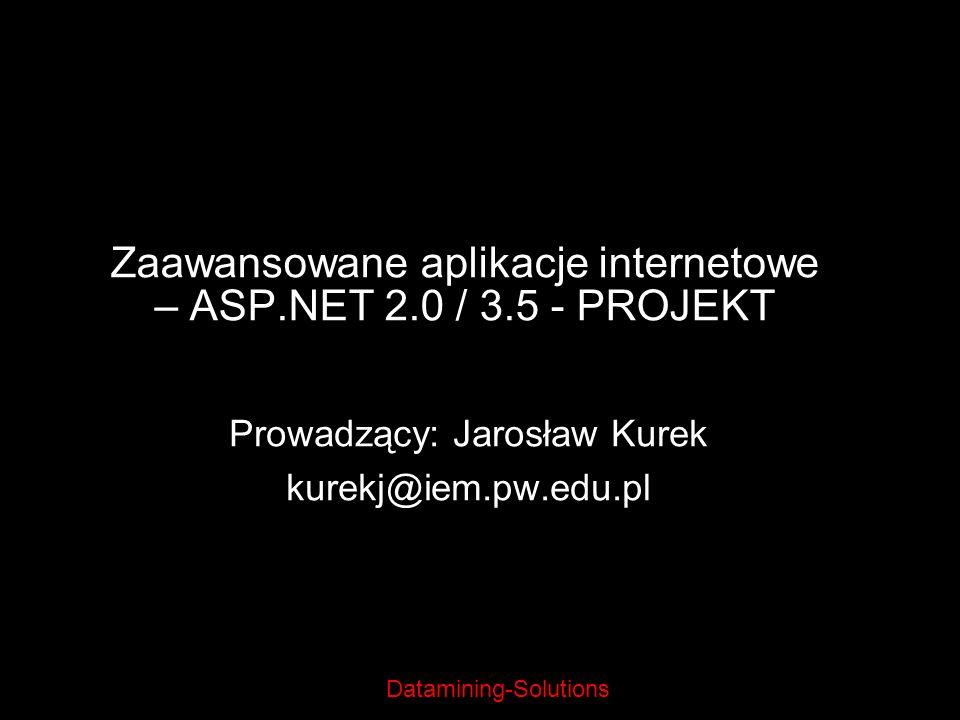 Datamining-Solutions Zaawansowane aplikacje internetowe – ASP.NET 2.0 / 3.5 - PROJEKT Prowadzący: Jarosław Kurek kurekj@iem.pw.edu.pl