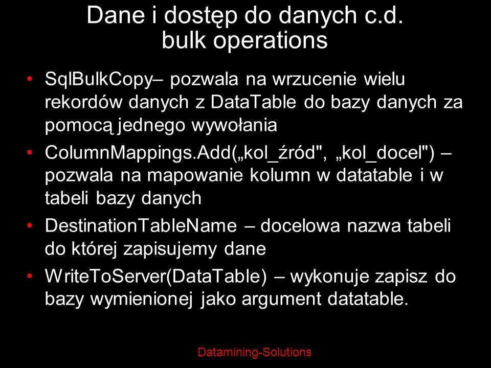 Datamining-Solutions Dane i dostęp do danych c.d. bulk operations SqlBulkCopy– pozwala na wrzucenie wielu rekordów danych z DataTable do bazy danych z