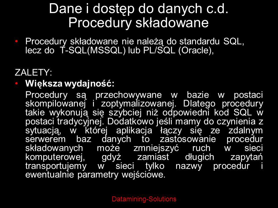 Datamining-Solutions Dane i dostęp do danych c.d. Procedury składowane Procedury składowane nie należą do standardu SQL, lecz do T-SQL(MSSQL) lub PL/S