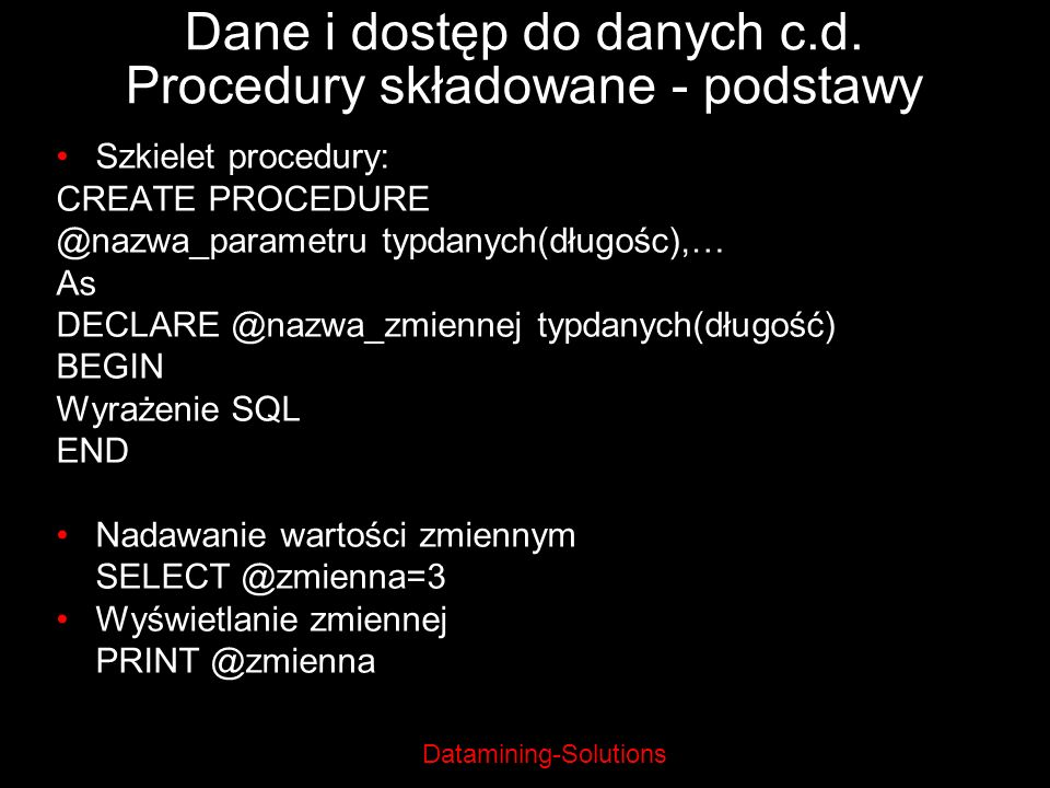 Datamining-Solutions Dane i dostęp do danych c.d. Procedury składowane - podstawy Szkielet procedury: CREATE PROCEDURE @nazwa_parametru typdanych(dług