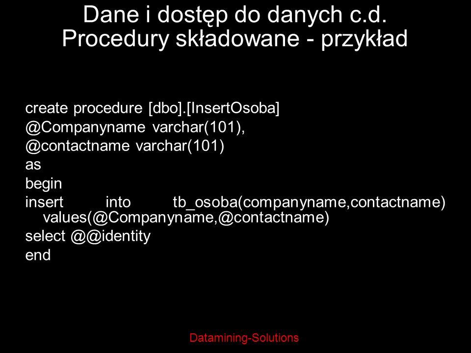 Datamining-Solutions Dane i dostęp do danych c.d. Procedury składowane - przykład create procedure [dbo].[InsertOsoba] @Companyname varchar(101), @con