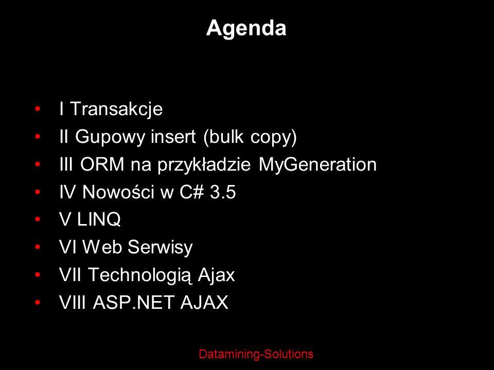 Datamining-Solutions Agenda I Transakcje II Gupowy insert (bulk copy) III ORM na przykładzie MyGeneration IV Nowości w C# 3.5 V LINQ VI Web Serwisy VI