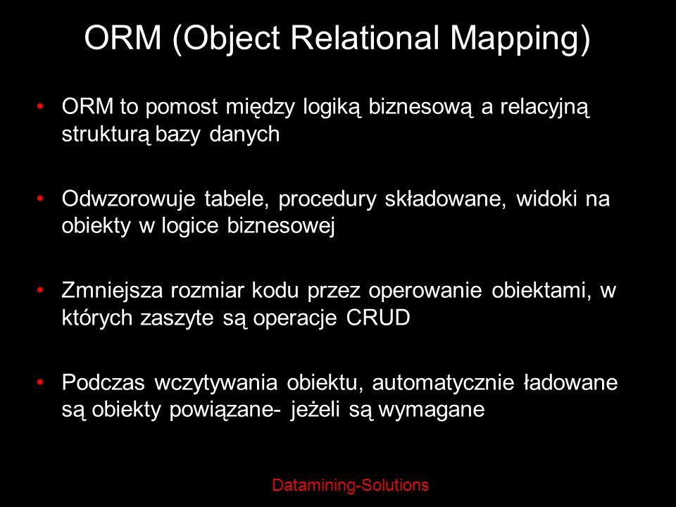 Datamining-Solutions ORM (Object Relational Mapping) ORM to pomost między logiką biznesową a relacyjną strukturą bazy danych Odwzorowuje tabele, proce