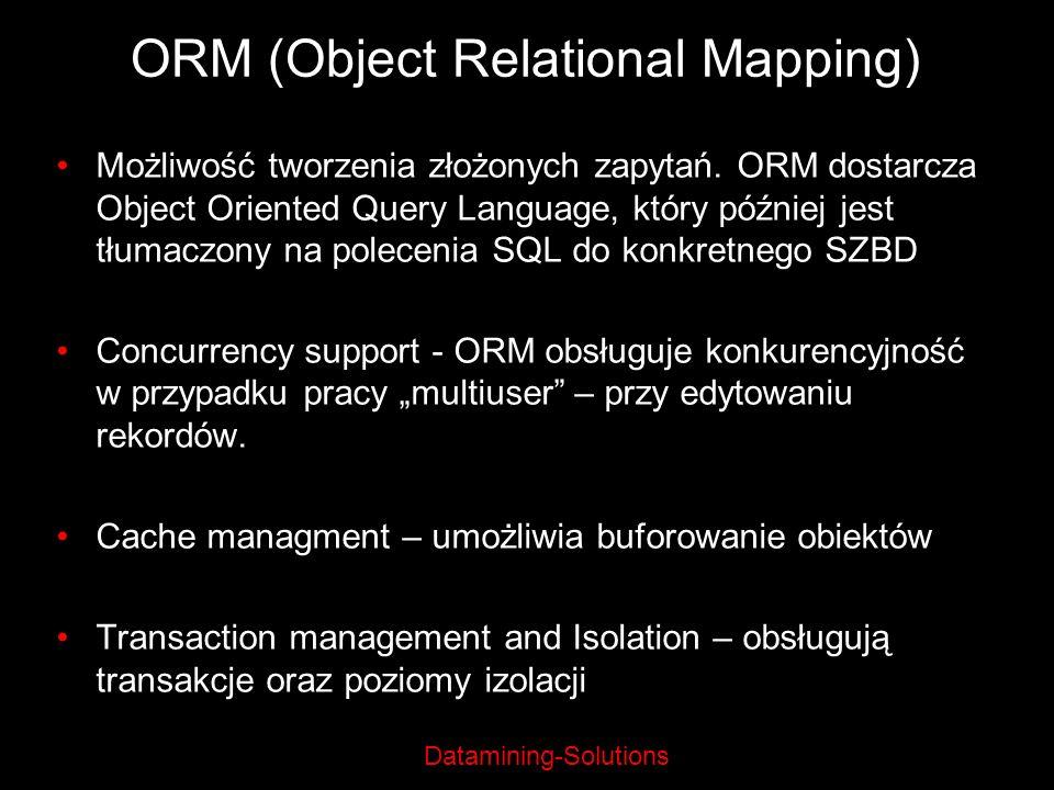 Datamining-Solutions ORM (Object Relational Mapping) Możliwość tworzenia złożonych zapytań. ORM dostarcza Object Oriented Query Language, który późnie