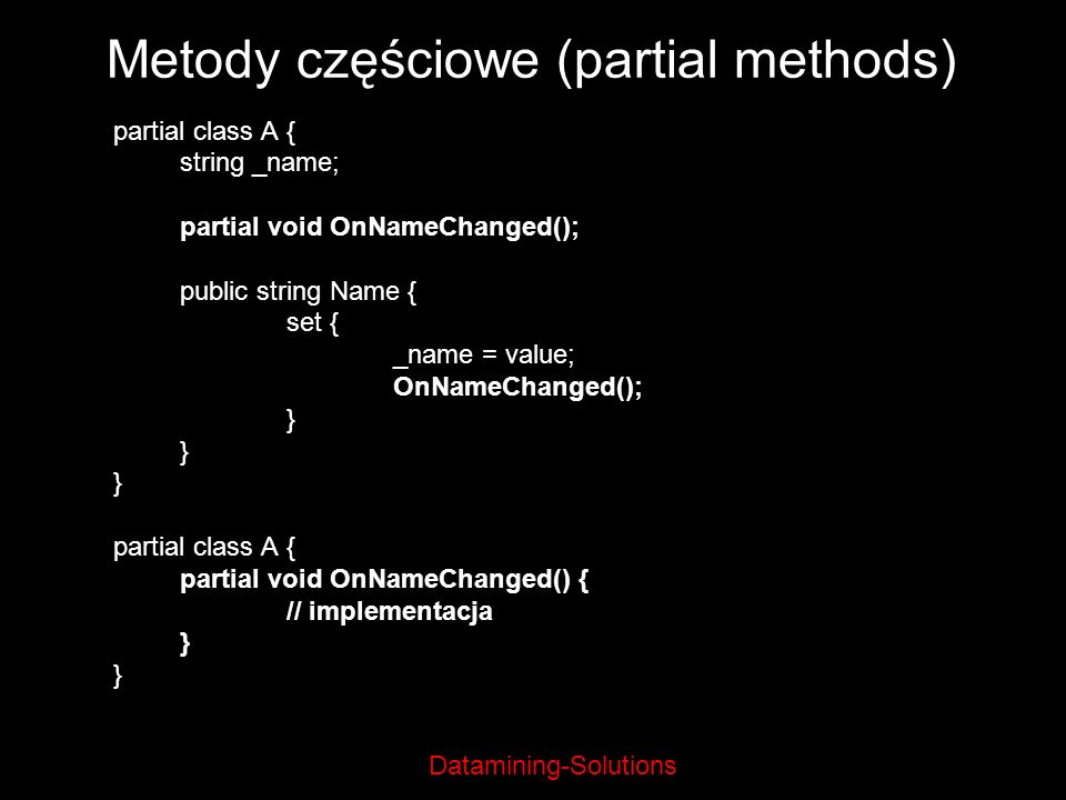 Datamining-Solutions Metody częściowe (partial methods) partial class A { string _name; partial void OnNameChanged(); public string Name { set { _name