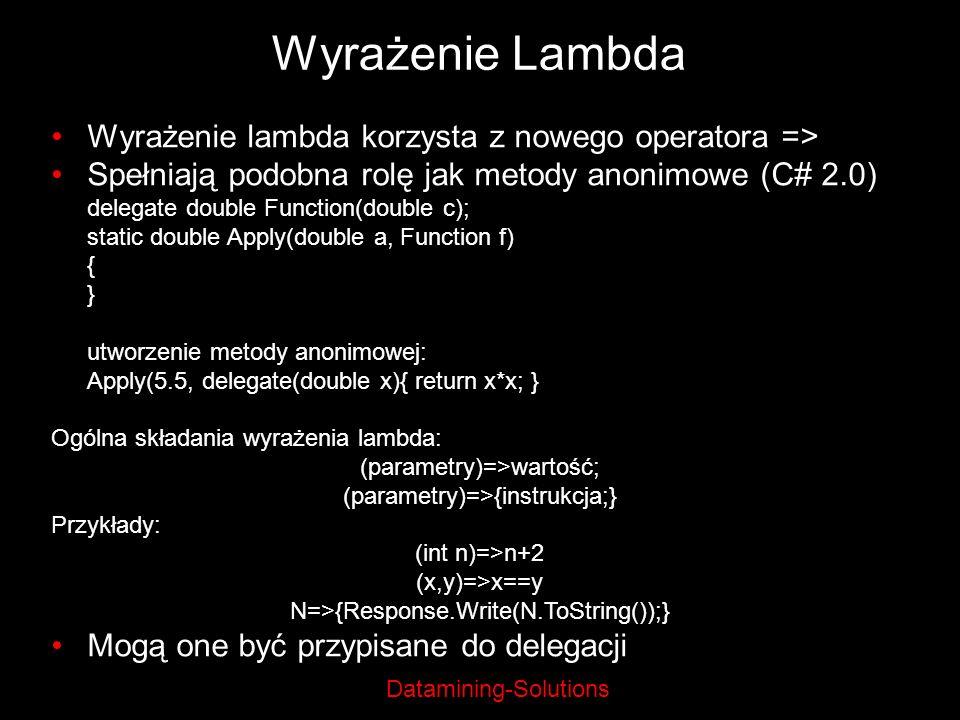 Datamining-Solutions Wyrażenie Lambda Wyrażenie lambda korzysta z nowego operatora => Spełniają podobna rolę jak metody anonimowe (C# 2.0) delegate do
