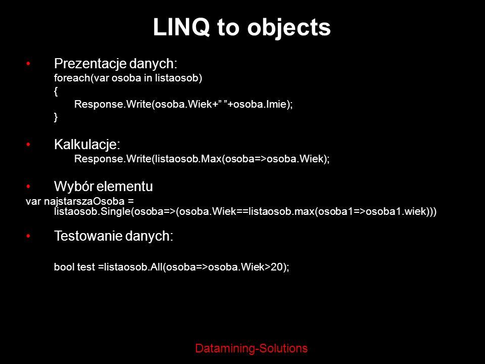 Datamining-Solutions LINQ to objects Prezentacje danych: foreach(var osoba in listaosob) { Response.Write(osoba.Wiek+ +osoba.Imie); } Kalkulacje: Resp