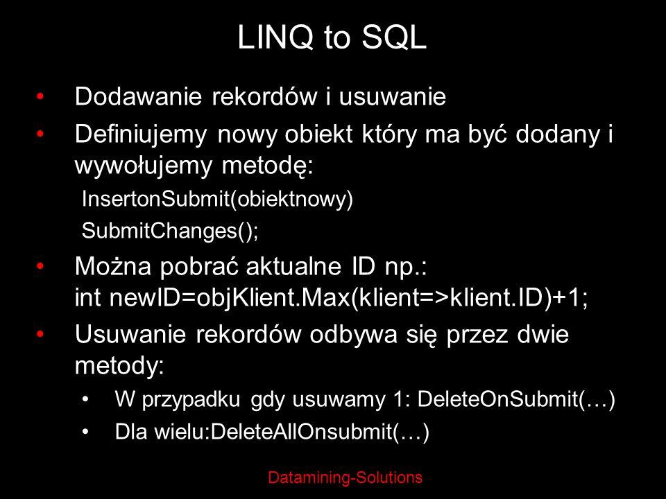 Datamining-Solutions LINQ to SQL Dodawanie rekordów i usuwanie Definiujemy nowy obiekt który ma być dodany i wywołujemy metodę: InsertonSubmit(obiektn