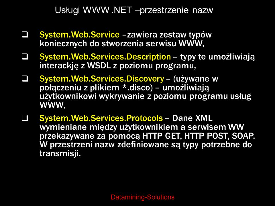 Datamining-Solutions Usługi WWW.NET –przestrzenie nazw System.Web.Service –zawiera zestaw typów koniecznych do stworzenia serwisu WWW, System.Web.Serv