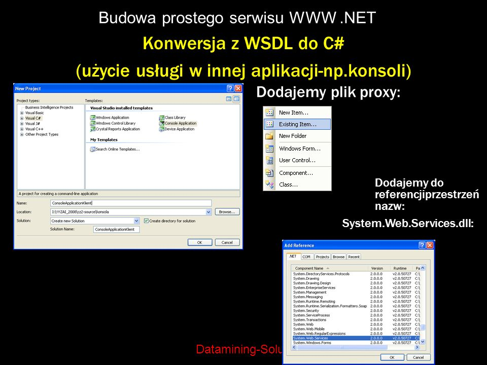Datamining-Solutions Budowa prostego serwisu WWW.NET Konwersja z WSDL do C# (użycie usługi w innej aplikacji-np.konsoli) Dodajemy plik proxy: Dodajemy