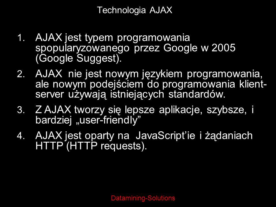 Datamining-Solutions Technologia AJAX 1. AJAX jest typem programowania spopularyzowanego przez Google w 2005 (Google Suggest). 2. AJAX nie jest nowym