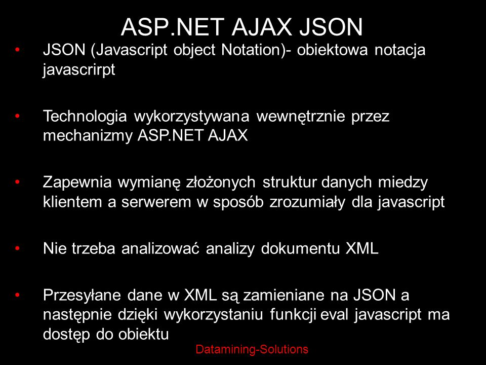Datamining-Solutions ASP.NET AJAX JSON JSON (Javascript object Notation)- obiektowa notacja javascrirpt Technologia wykorzystywana wewnętrznie przez m