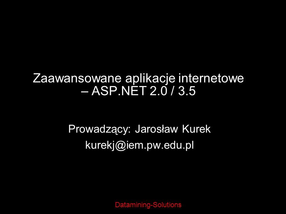 Datamining-Solutions Zaawansowane aplikacje internetowe – ASP.NET 2.0 / 3.5 Prowadzący: Jarosław Kurek kurekj@iem.pw.edu.pl