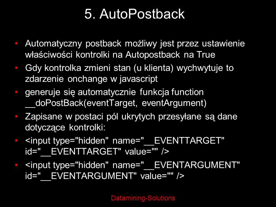 Datamining-Solutions 5. AutoPostback Automatyczny postback możliwy jest przez ustawienie właściwości kontrolki na Autopostback na True Gdy kontrolka z