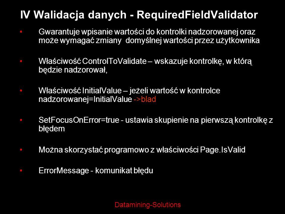 Datamining-Solutions IV Walidacja danych - RequiredFieldValidator Gwarantuje wpisanie wartości do kontrolki nadzorowanej oraz może wymagać zmiany domy