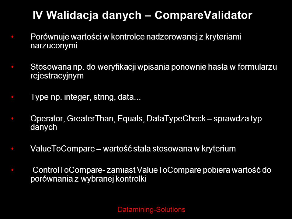 Datamining-Solutions IV Walidacja danych – CompareValidator Porównuje wartości w kontrolce nadzorowanej z kryteriami narzuconymi Stosowana np. do wery