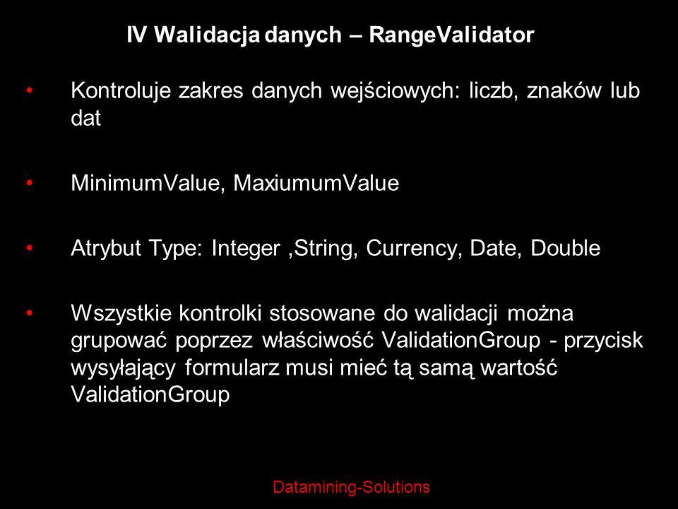 Datamining-Solutions IV Walidacja danych – RangeValidator Kontroluje zakres danych wejściowych: liczb, znaków lub dat MinimumValue, MaxiumumValue Atry