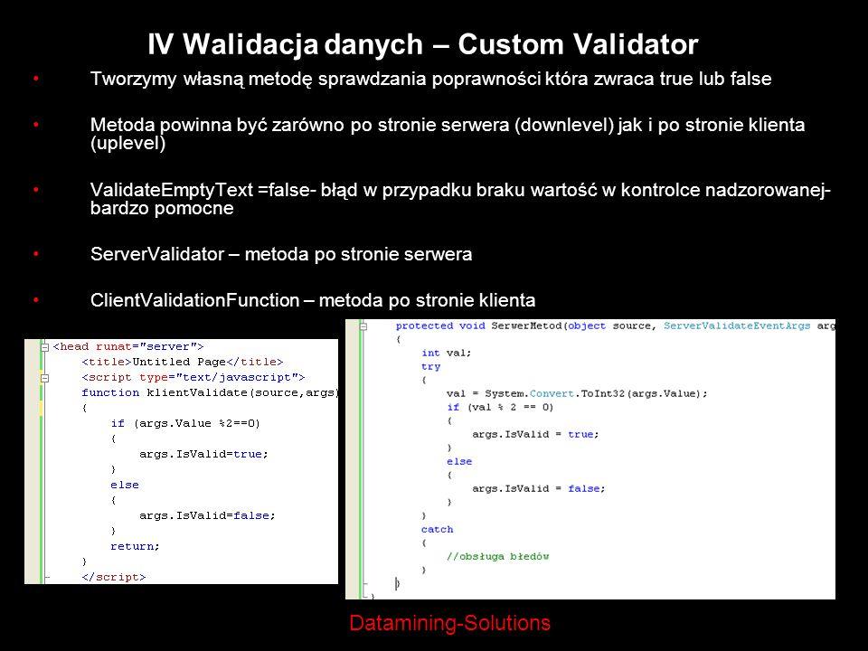 Datamining-Solutions IV Walidacja danych – Custom Validator Tworzymy własną metodę sprawdzania poprawności która zwraca true lub false Metoda powinna