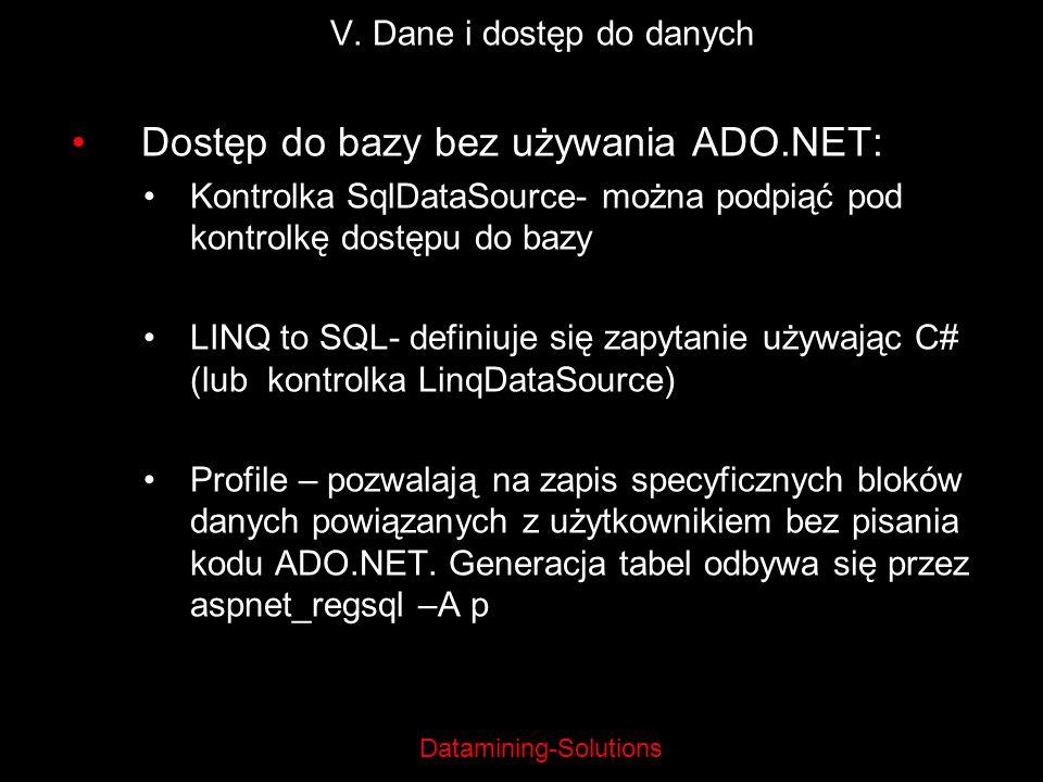 Datamining-Solutions V. Dane i dostęp do danych Dostęp do bazy bez używania ADO.NET: Kontrolka SqlDataSource- można podpiąć pod kontrolkę dostępu do b