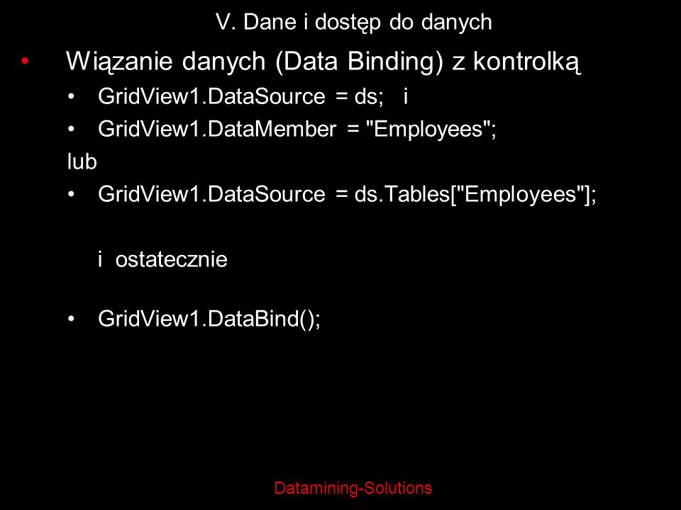 Datamining-Solutions V. Dane i dostęp do danych Wiązanie danych (Data Binding) z kontrolką GridView1.DataSource = ds; i GridView1.DataMember =