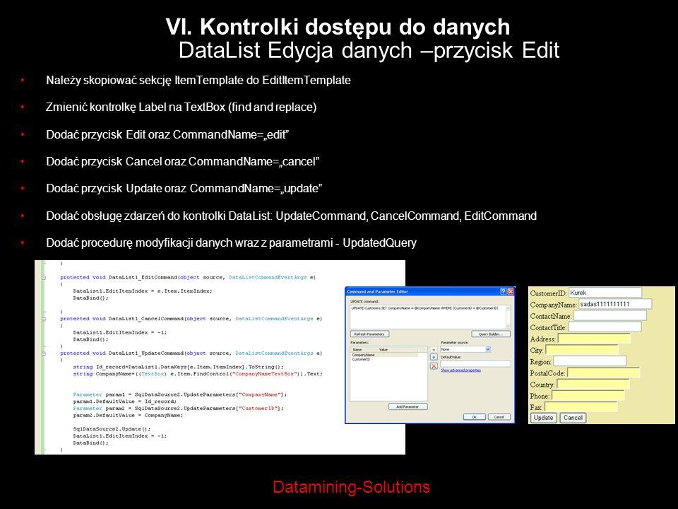 Datamining-Solutions VI. Kontrolki dostępu do danych DataList Edycja danych –przycisk Edit Należy skopiować sekcję ItemTemplate do EditItemTemplate Zm