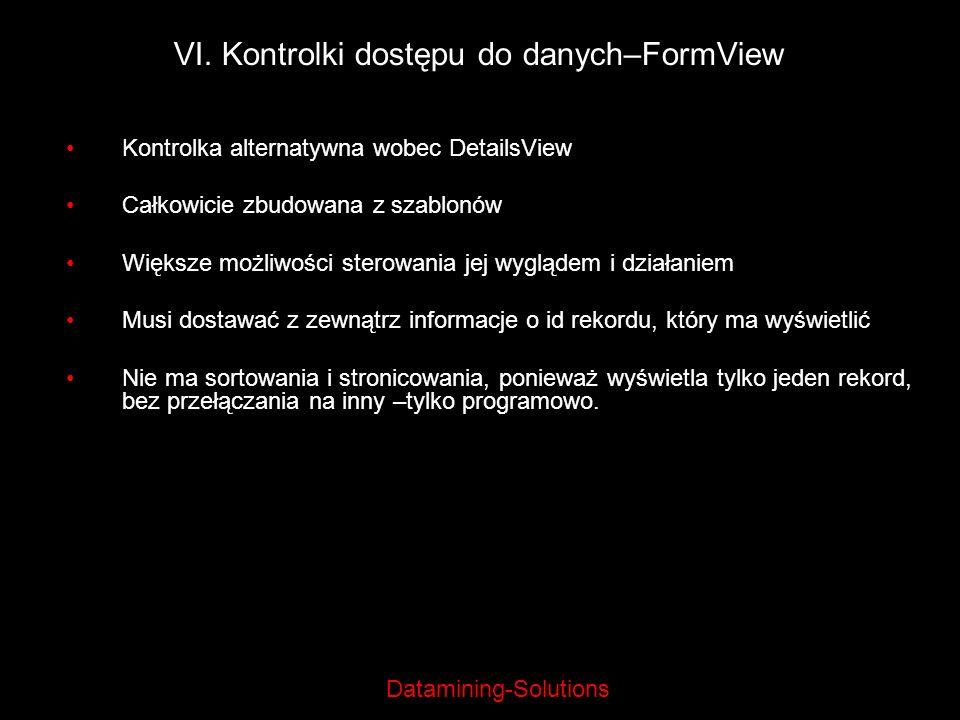 Datamining-Solutions VI. Kontrolki dostępu do danych–FormView Kontrolka alternatywna wobec DetailsView Całkowicie zbudowana z szablonów Większe możliw