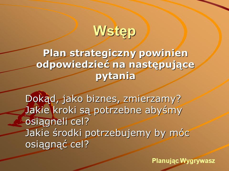 Wstęp Plan strategiczny powinien odpowiedzieć na następujące pytania Dokąd, jako biznes, zmierzamy.