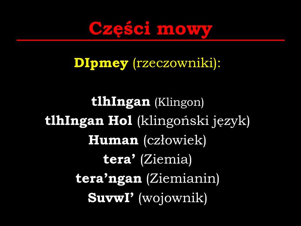 Części mowy DIpmey (rzeczowniki): tlhIngan (Klingon) tlhIngan Hol (klingoński język) Human (człowiek) tera (Ziemia) terangan (Ziemianin) SuvwI (wojown
