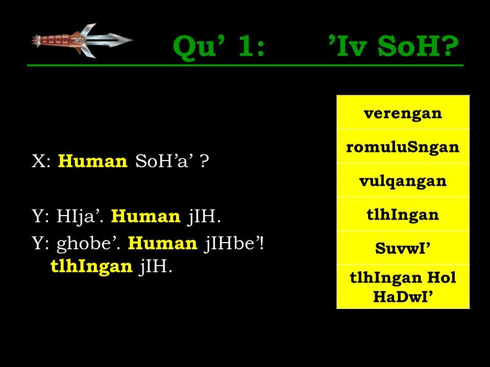 Qu 1: Iv SoH? X: Human SoHa ? Y: HIja. Human jIH. Y: ghobe. Human jIHbe! tlhIngan jIH. verengan romuluSngan vulqangan tlhIngan SuvwI tlhIngan Hol HaDw