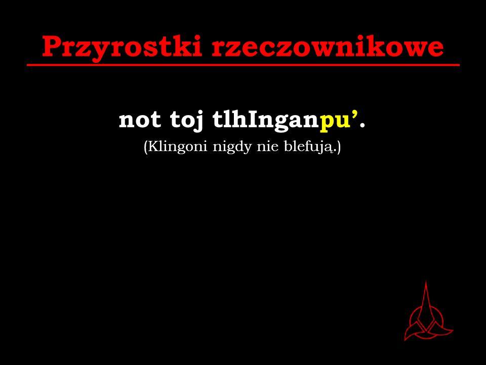 Przyrostki rzeczownikowe not toj tlhInganpu. (Klingoni nigdy nie blefują.)
