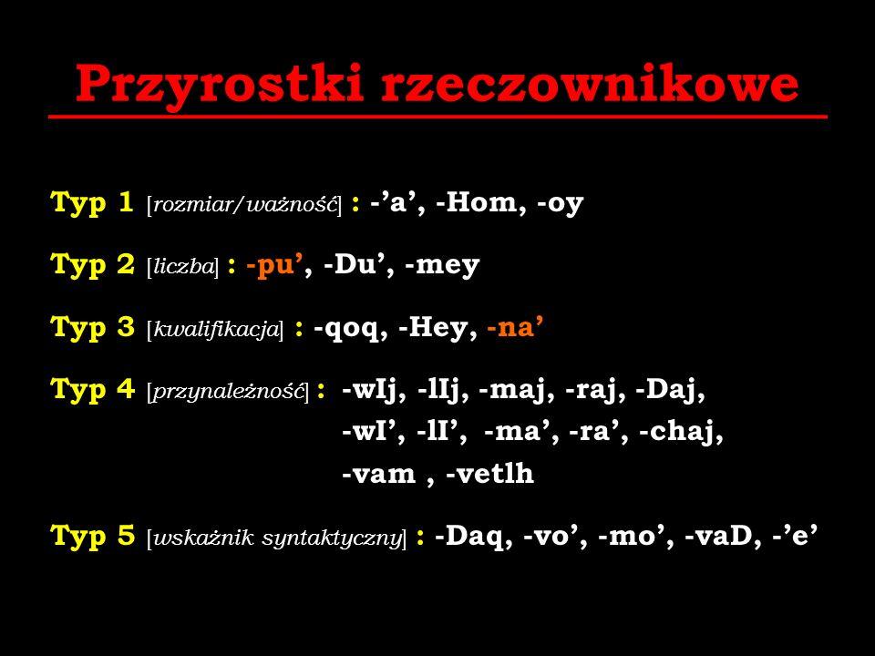 Przyrostki rzeczownikowe Typ 1 [ rozmiar/ważność ] : -a, -Hom, -oy Typ 2 [ liczba ] : -pu, -Du, -mey Typ 3 [ kwalifikacja ] : -qoq, -Hey, -na Typ 4 [