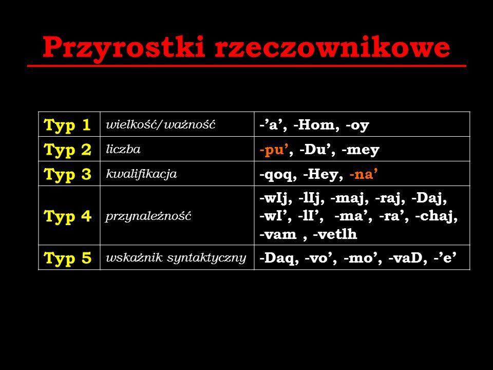 Przyrostki rzeczownikowe Typ 1 wielkość/ważność -a, -Hom, -oy Typ 2 liczba -pu, -Du, -mey Typ 3 kwalifikacja -qoq, -Hey, -na Typ 4 przynależność -wIj,