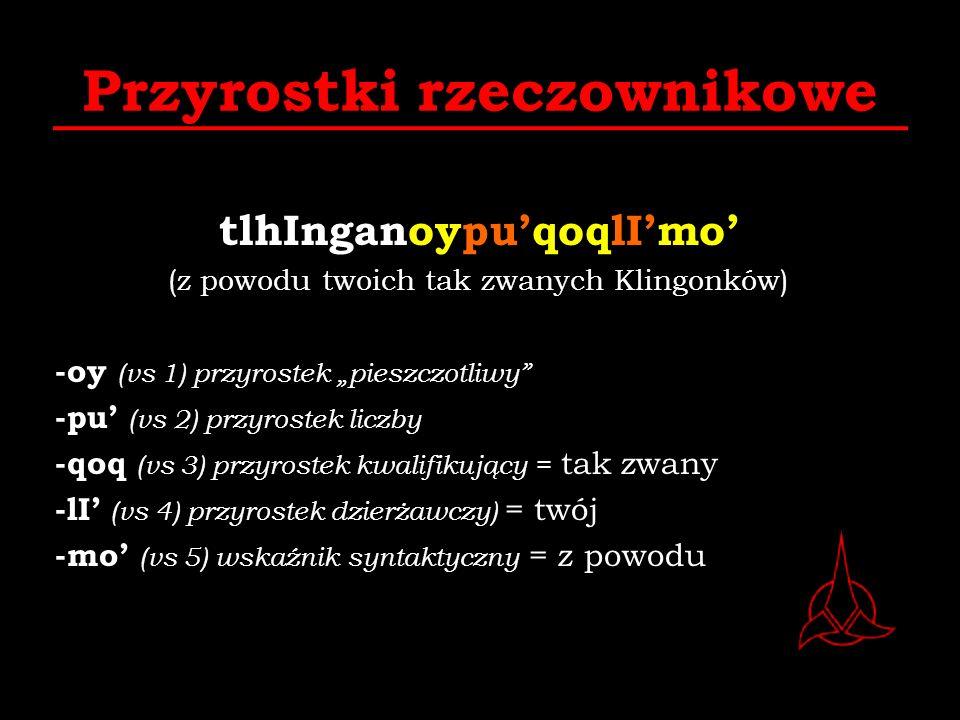 Przyrostki rzeczownikowe tlhInganoypuqoqlImo (z powodu twoich tak zwanych Klingonków) -oy (vs 1) przyrostek pieszczotliwy -pu (vs 2) przyrostek liczby
