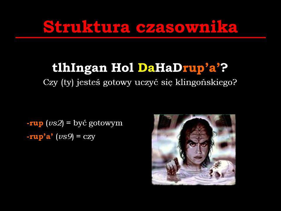 Struktura czasownika tlhIngan Hol DaHaDrupa? Czy (ty) jesteś gotowy uczyć się klingońskiego? -rup ( vs2 ) = być gotowym -rupa ( vs9 ) = czy